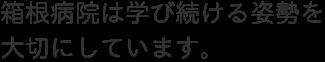 箱根病院は学び続ける姿勢を大切にしています。